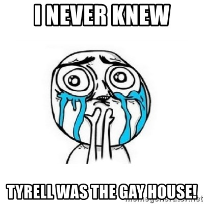 Crying face - I NEVER KNEW TYRELL WAS THE GAY HOUSE!