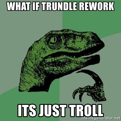 Philosoraptor - what if trundle rework its just troll