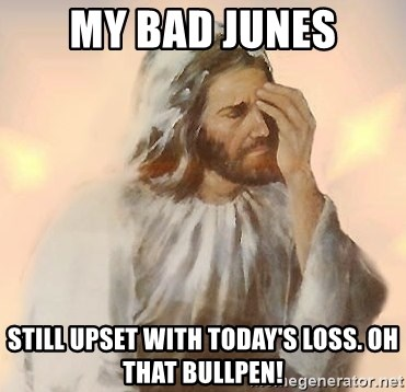 Facepalm Jesus - My bad Junes Still upset with today's loss. Oh that bullpen!