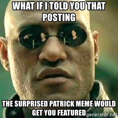 What If I Told You - What if I told you that posting  The surprised Patrick Meme would get you featureD