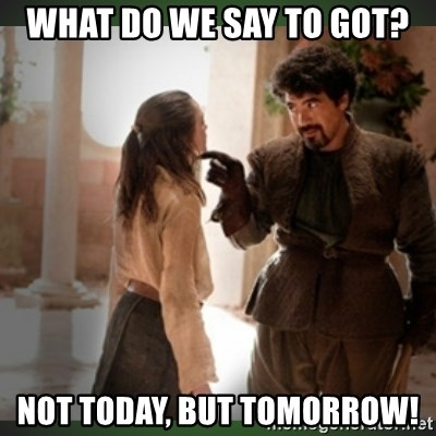 What do we say to the god of death ?  - What do we say to Got? Not today, but tomorrow!