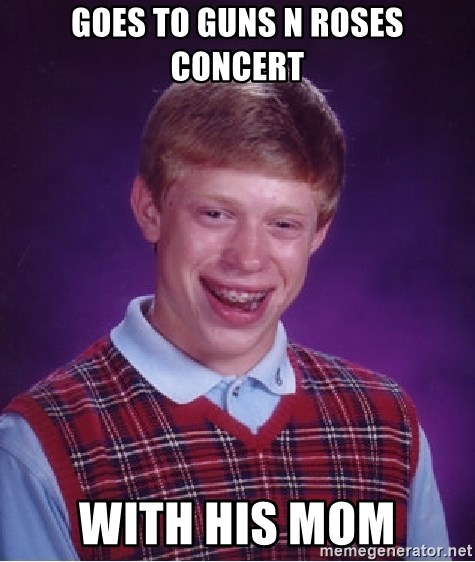 Bad Luck Brian - Goes to guns n roses concert with his mom