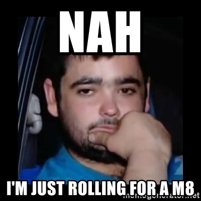 just waiting for a mate - nah I'm just rolling for a m8