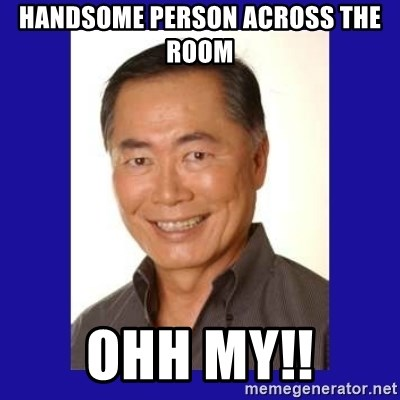 George Takei - Handsome person across the room Ohh My!!