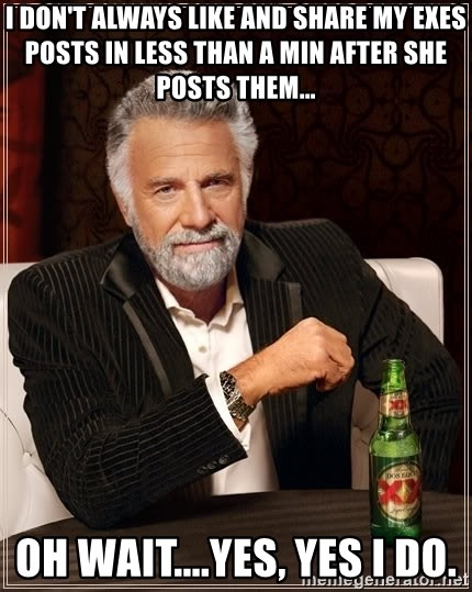 The Most Interesting Man In The World - I DON'T ALWAYS LIKE AND SHARE MY EXES POSTS IN LESS THAN A MIN AFTER SHE POSTS THEM... OH WAIT....YES, YES I DO.