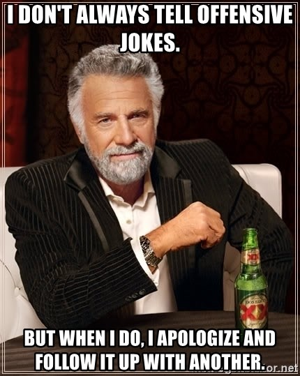 The Most Interesting Man In The World - I don't always tell offensive jokes. but when I do, I apologize and follow it up with another.