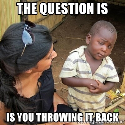 skeptical black kid - THE QUESTION IS IS YOU THROWING IT BACK
