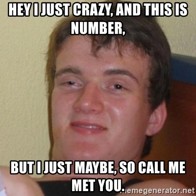 Really Stoned Guy - HEY I JUST CRAZY, AND THIS IS NUMBER, BUT I JUST MAYBE, SO CALL ME MET YOU.