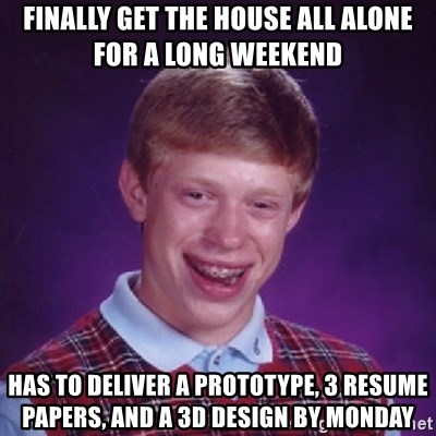 Bad Luck Brian - Finally get the house all alone for a long weekend Has to deliver a prototype, 3 resume papers, and a 3D Design by monday