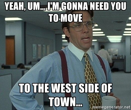 Bill Lumbergh - Yeah, um... I'm gonna need you to move to the west side of town...