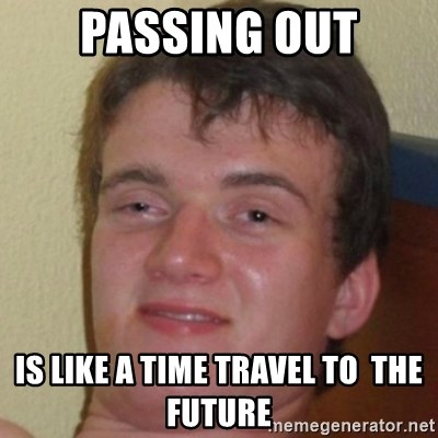 10guy - Passing Out is like a Time travel to  the Future