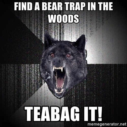 Insanity Wolf - Find a bear trap in the woods Teabag it!