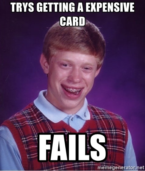 Bad Luck Brian - trys getting a expensive card  fails