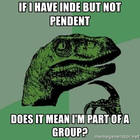 Philosoraptor - IF I HAVE INDE BUT NOT PENDENT DOES IT MEAN I'M PART OF A GROUP?