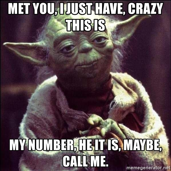 Advice Yoda - met you, i just have, crazy this is my number, he it is, maybe, call me.