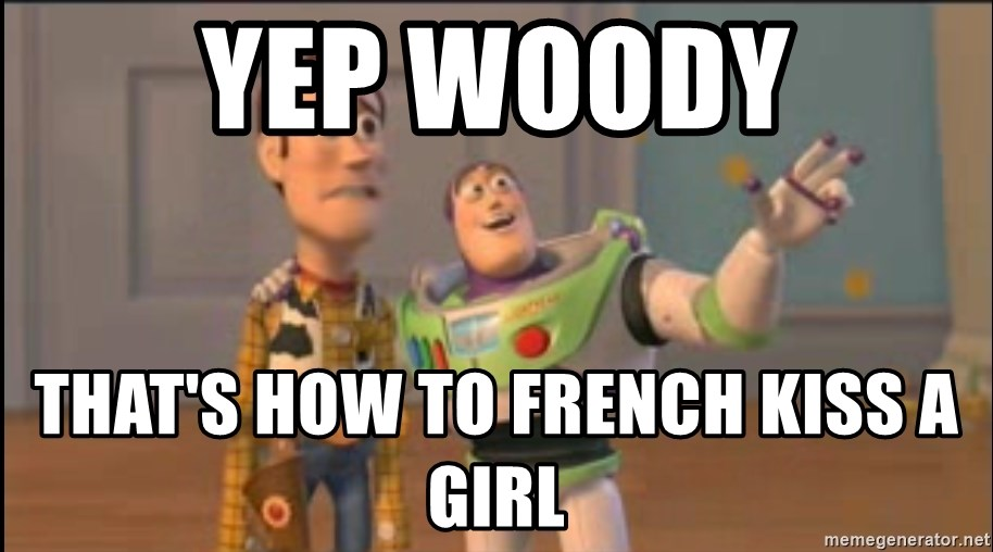 X, X Everywhere  - Yep woody That's how to FreNch kiss a girl