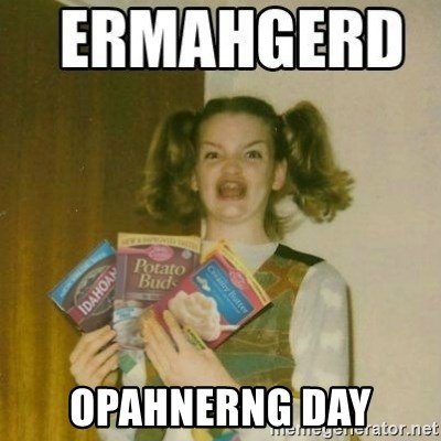 Ermahgerd -  OPAHNERNG DAY