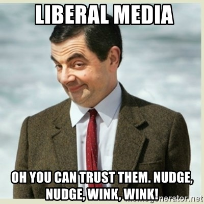 MR bean -  liberal media oh you can trust them. nudge, nudge, wink, wink!