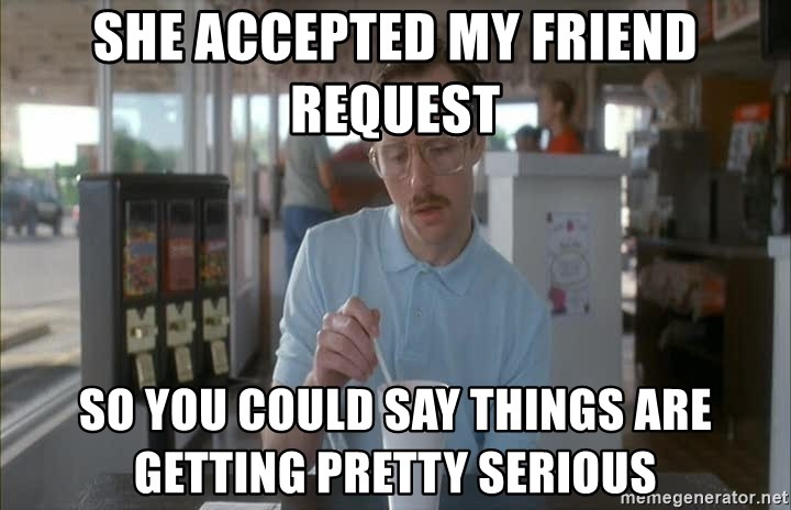 Things are getting pretty Serious (Napoleon Dynamite) - She accepted my Friend request so you could say things are getting pretty serious