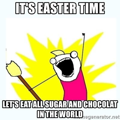 All the things - It's Easter time let's eat all sugar and chocolat in the world