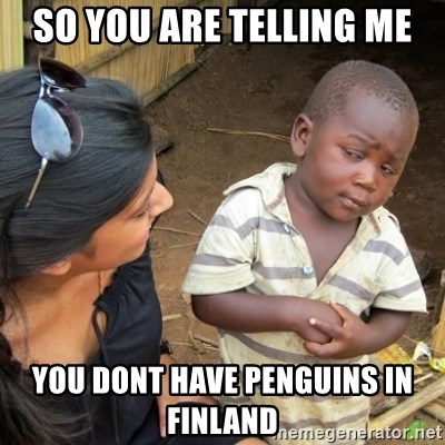 Skeptical 3rd World Kid - so you are tellıng me you dont have penguıns ın fınland