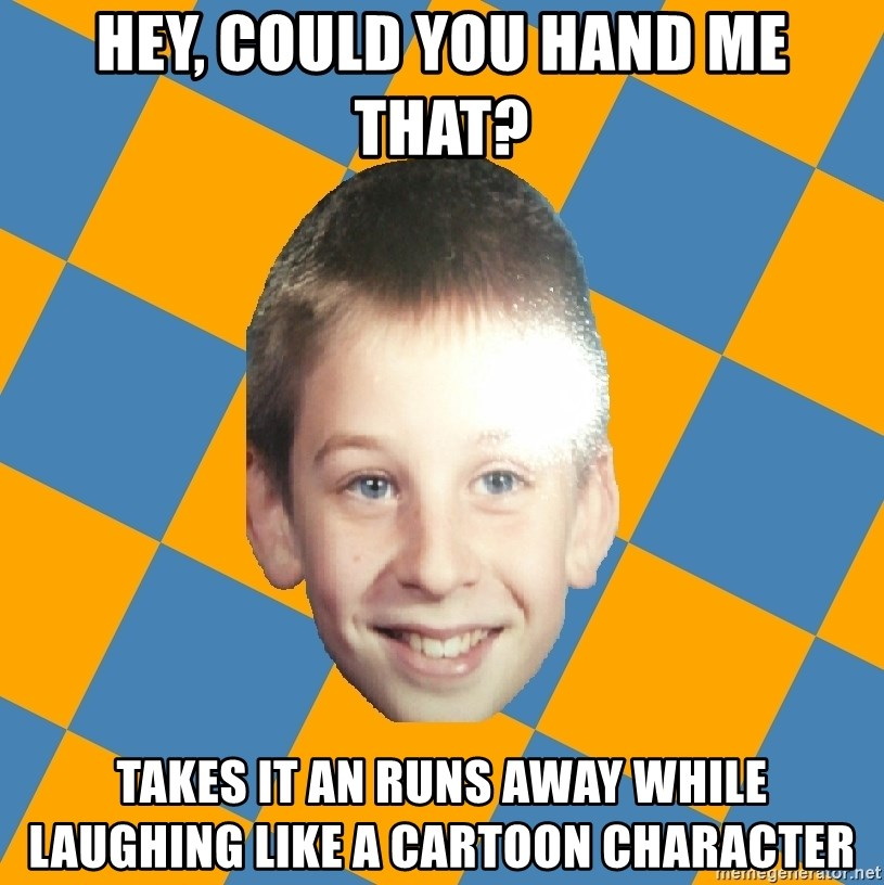 annoying elementary school kid - Hey, Could You Hand me that? Takes it an runs away while laughing like a cartoon character