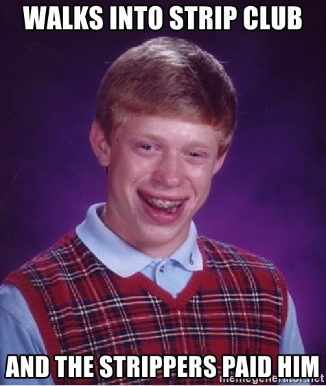 Bad Luck Brian - walks into strip club and the strippers paid him