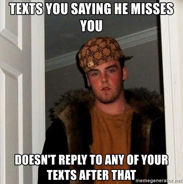 Scumbag Steve - Texts you saying he misses you doesn't reply to any of your texts after that