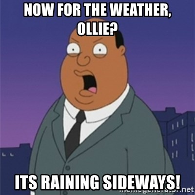ollie williams - Now for the weather, ollie? its raining sideways!