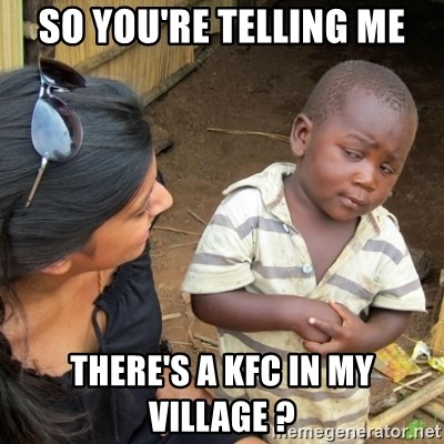 Skeptical 3rd World Kid - so you're telling me there's a kfc in my village ?