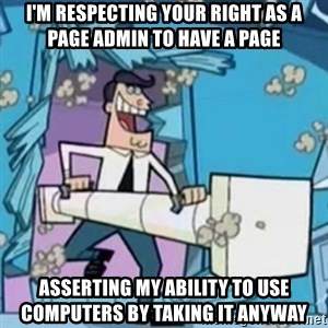 Timmy's Dad Battering Ram - I'm respecting your right as a page admin to have a page asserting my ability to use computers by taking it anyway