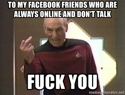 Picard Finger - to my facebook friends who are always online and don't talk fuck you