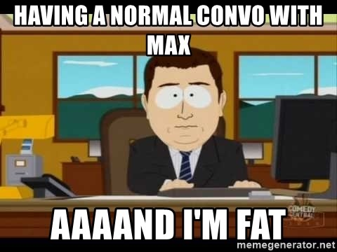 south park aand it's gone - Having a normal convo with max aaaand I'm Fat