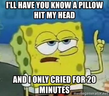 Tough Spongebob - I'll have you know a pillow hit my head  AND I ONLY CRIED FOR 20 MINUTES