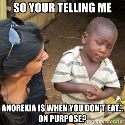 Skeptical 3rd World Kid - so your telling me anorexia is when you don't eat... on purpose?