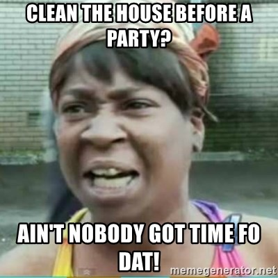 Sweet Brown Meme - Clean the house before a party? Ain't nobody got time fo dat!