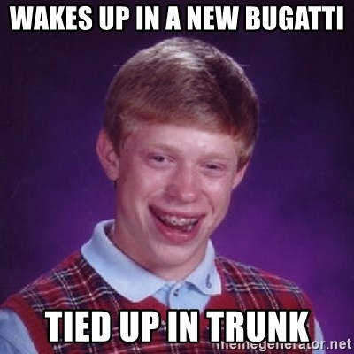 Bad Luck Brian - wakes up in a new Bugatti tied up in trunk