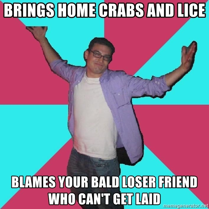 Douchebag Roommate - brings home Crabs and lice blames your bald loser friend who can't get laid