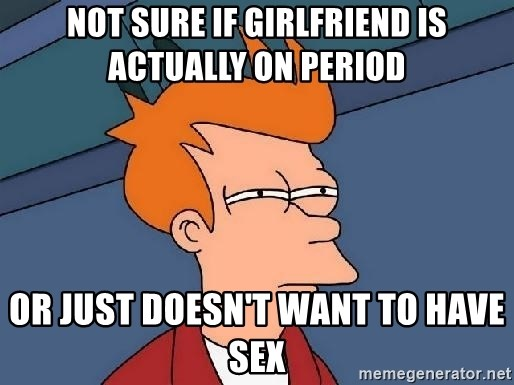 FRY FRY - not sure if girlfriend is actually on period or just doesn't want to have sex