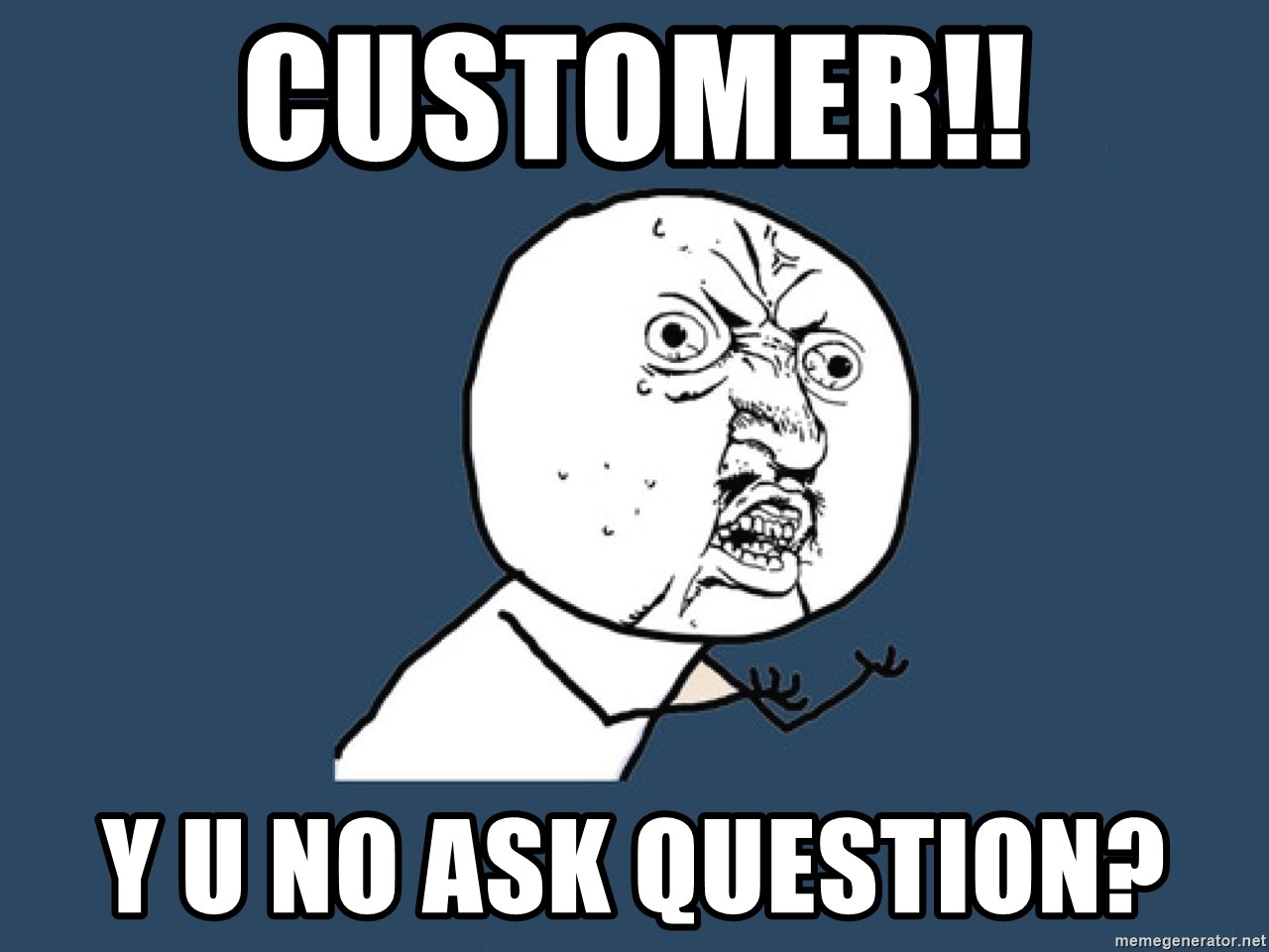 Y U No - customer!! y u no ask question?