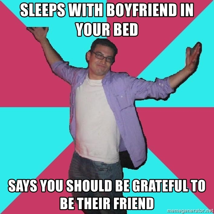 Douchebag Roommate - sleeps with boyfriend in your bed says you should be grateful to be their friend