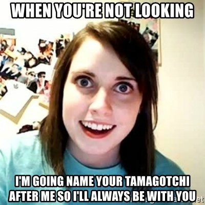 Overly Attached Girlfriend 2 - when you're not looking I'm going name your tamagotchi after me so i'll always be with you