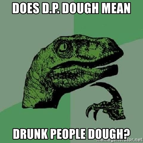 Philosoraptor - Does D.p. dough mean drunk people dough?