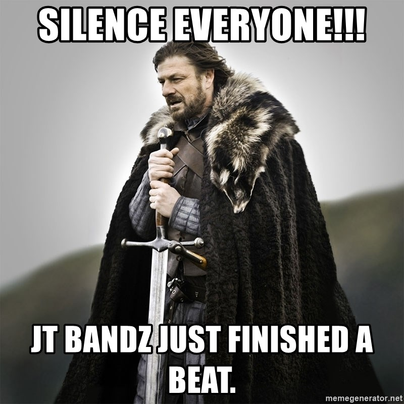 Game of Thrones - Silence everyone!!! jt bandz just finished a beat.