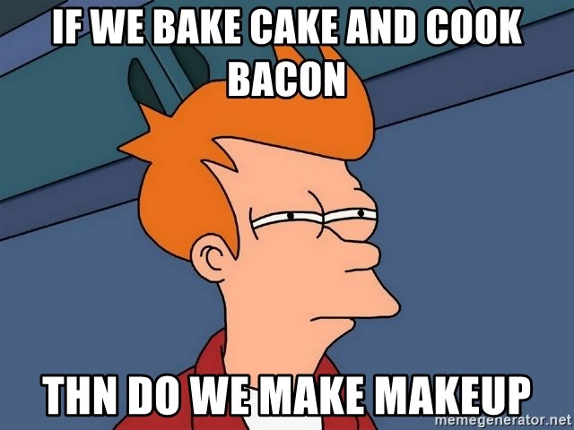 Futurama Fry - if we bake cake and cook bacon thn do we make makeup
