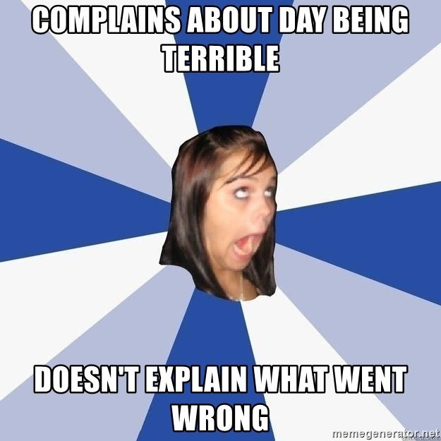 Annoying Facebook Girl - Complains about day being terrible doesn't explain what went wrong