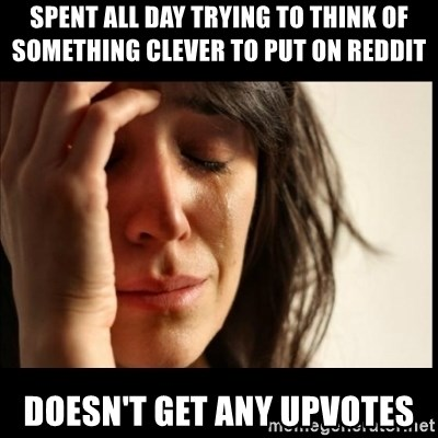 First World Problems - sPent all day trying to think of something clever to put on reddit doesn't get any upvotes