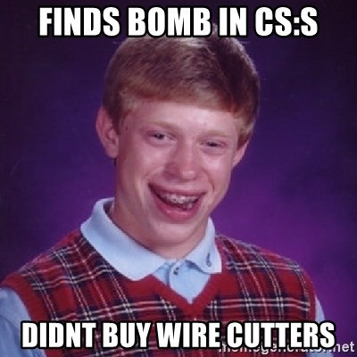 Bad Luck Brian - finds bomb in cS:s didnt buy wire cutters