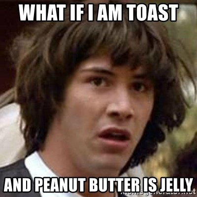 Conspiracy Keanu - what if I AM toast  AND PEANUT BUTTER IS JELLY