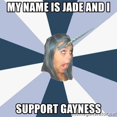 Annoying Tumblr girls - MY NAME IS JADE AND I  SUPPORT GAYNESS
